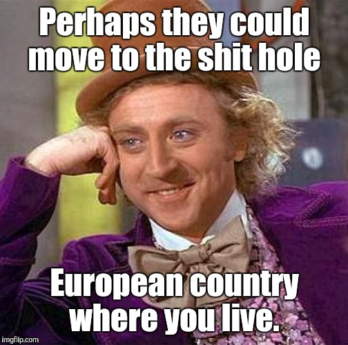 Creepy Condescending Wonka Meme | Perhaps they could move to the shit hole European country where you live. | image tagged in memes,creepy condescending wonka | made w/ Imgflip meme maker