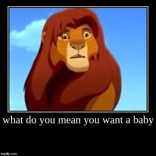 what do you mean you want a baby | | image tagged in funny,demotivationals | made w/ Imgflip demotivational maker