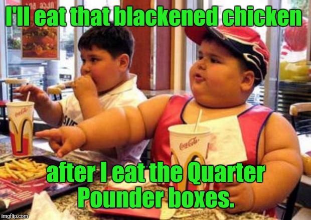 I'll eat that blackened chicken after I eat the Quarter Pounder boxes. | made w/ Imgflip meme maker