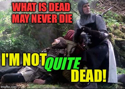 WHAT IS DEAD MAY NEVER DIE I'M NOT QUITE DEAD! | made w/ Imgflip meme maker
