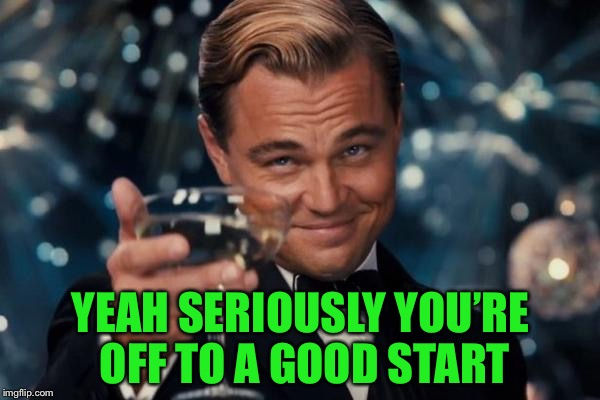 Leonardo Dicaprio Cheers Meme | YEAH SERIOUSLY YOU'RE OFF TO A GOOD START | image tagged in memes,leonardo dicaprio cheers | made w/ Imgflip meme maker