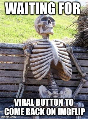 Waiting Skeleton Meme | WAITING FOR VIRAL BUTTON TO COME BACK ON IMGFLIP | image tagged in memes,waiting skeleton | made w/ Imgflip meme maker
