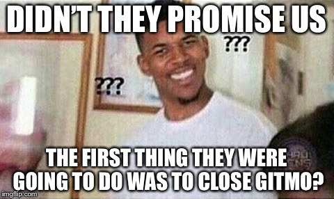 DIDN'T THEY PROMISE US THE FIRST THING THEY WERE GOING TO DO WAS TO CLOSE GITMO? | made w/ Imgflip meme maker