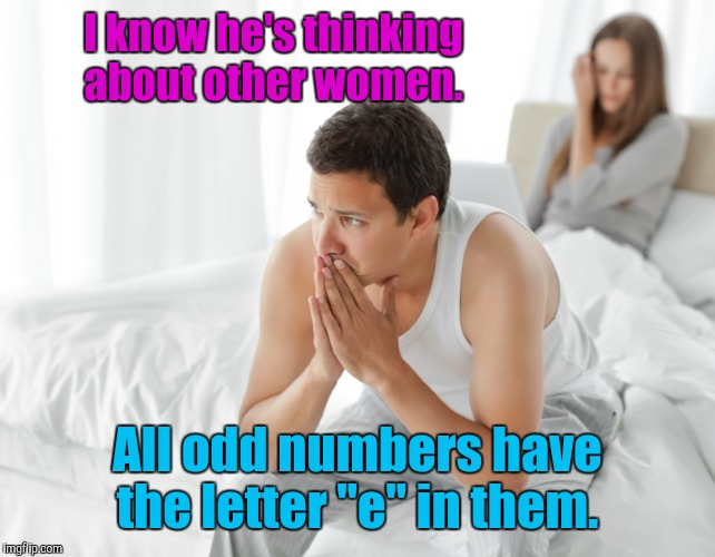 "I know he's thinking about other women. All odd numbers have the letter ""e"" in them. 
