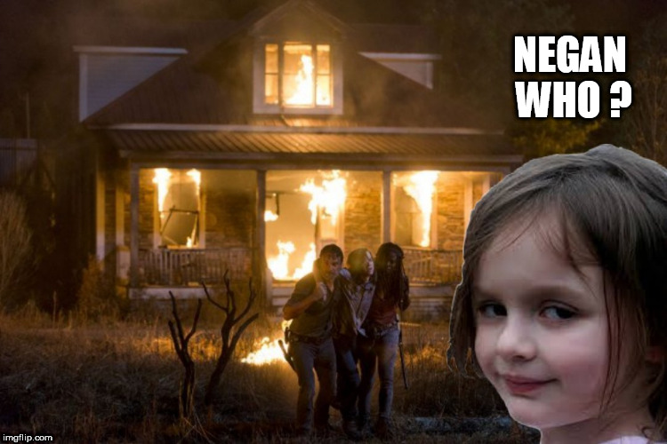 disaster dead | NEGAN WHO ? | image tagged in thewalkingdead,walkingdead,disaster girl,negan,rick grimes,rick and carl | made w/ Imgflip meme maker