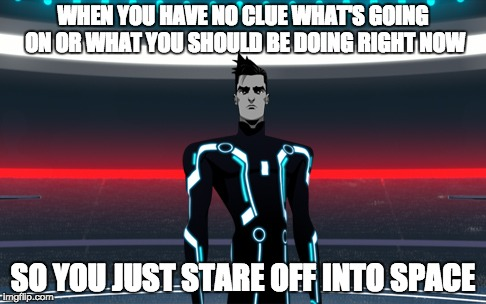 WHEN YOU HAVE NO CLUE WHAT'S GOING ON OR WHAT YOU SHOULD BE DOING RIGHT NOW SO YOU JUST STARE OFF INTO SPACE | image tagged in tron uprising beck | made w/ Imgflip meme maker