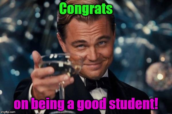 Leonardo Dicaprio Cheers Meme | Congrats on being a good student! | image tagged in memes,leonardo dicaprio cheers | made w/ Imgflip meme maker
