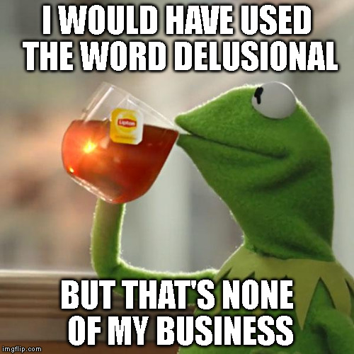 But Thats None Of My Business Meme | I WOULD HAVE USED THE WORD DELUSIONAL BUT THAT'S NONE OF MY BUSINESS | image tagged in memes,but thats none of my business,kermit the frog | made w/ Imgflip meme maker