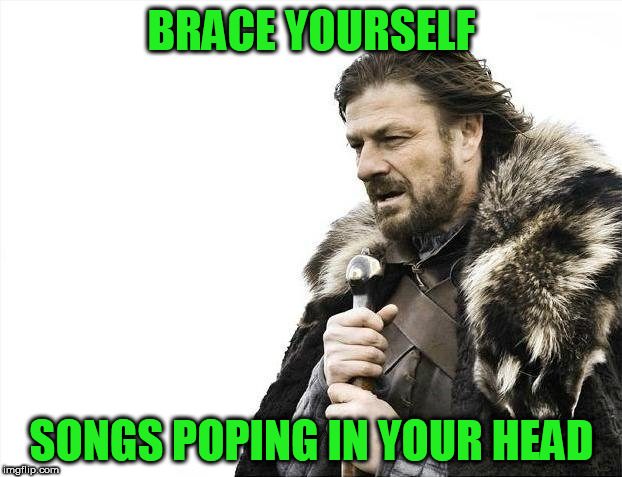 Brace Yourselves X is Coming Meme | BRACE YOURSELF SONGS POPING IN YOUR HEAD | image tagged in memes,brace yourselves x is coming | made w/ Imgflip meme maker