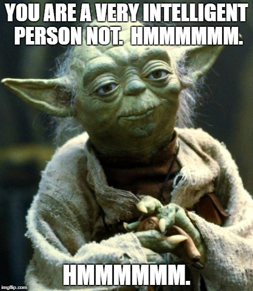 Teacher Yoda | YOU ARE A VERY INTELLIGENT PERSON NOT.  HMMMMMM. HMMMMMM. | image tagged in memes,star wars yoda,funny,stupid people | made w/ Imgflip meme maker