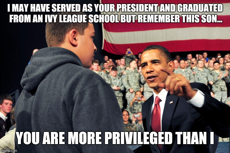 White Privilege You Say | I MAY HAVE SERVED AS YOUR PRESIDENT AND GRADUATED FROM AN IVY LEAGUE SCHOOL BUT REMEMBER THIS SON... YOU ARE MORE PRIVILEGED THAN I | image tagged in white privilege,privilege,college liberal,liberal logic,liberal | made w/ Imgflip meme maker
