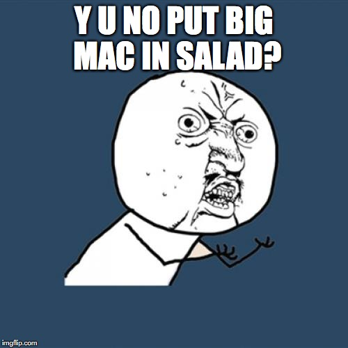 Y U No Meme | Y U NO PUT BIG MAC IN SALAD? | image tagged in memes,y u no | made w/ Imgflip meme maker