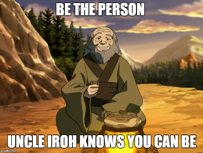 BE THE PERSON UNCLE IROH KNOWS YOU CAN BE | image tagged in avatar the last airbender,uncle iroh,iroh,zuko,avatar | made w/ Imgflip meme maker