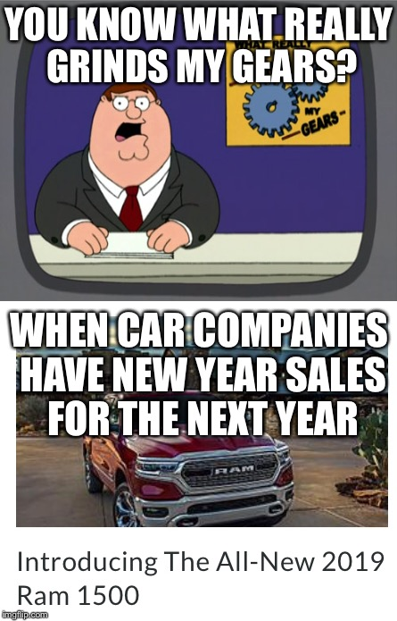 I hate it | YOU KNOW WHAT REALLY GRINDS MY GEARS? WHEN CAR COMPANIES HAVE NEW YEAR SALES FOR THE NEXT YEAR | image tagged in you know what really grinds my gears,grinds my gears | made w/ Imgflip meme maker