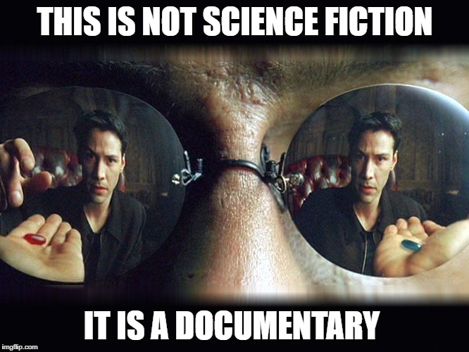 THIS IS NOT SCIENCE FICTION IT IS A DOCUMENTARY | image tagged in matrix pills | made w/ Imgflip meme maker
