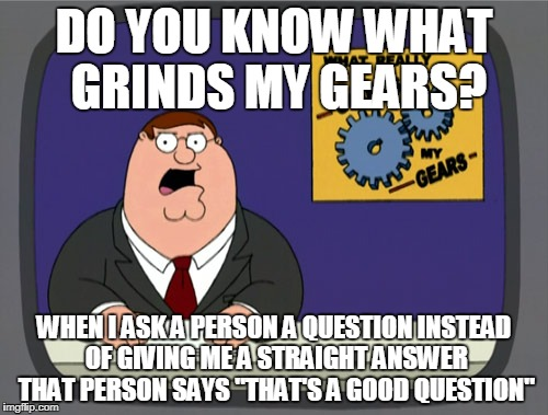 "Every time i ask a question i always get ""That's a good question"" 
