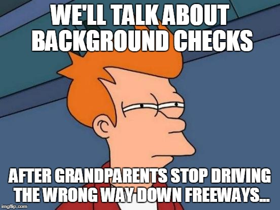 Futurama Fry Meme | WE'LL TALK ABOUT BACKGROUND CHECKS AFTER GRANDPARENTS STOP DRIVING THE WRONG WAY DOWN FREEWAYS... | image tagged in memes,futurama fry | made w/ Imgflip meme maker