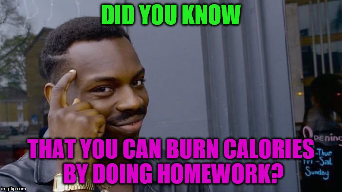 You're not burning fat tho, just carbs, but still. | DID YOU KNOW THAT YOU CAN BURN CALORIES BY DOING HOMEWORK? | image tagged in memes,roll safe think about it | made w/ Imgflip meme maker