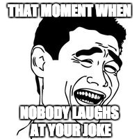 That moment when | THAT MOMENT WHEN NOBODY LAUGHS AT YOUR JOKE | image tagged in lonely | made w/ Imgflip meme maker