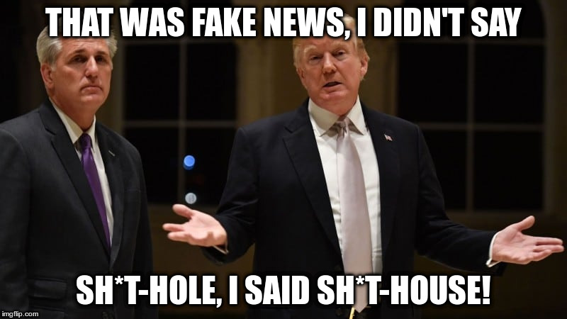 A distinction without a difference | THAT WAS FAKE NEWS, I DIDN'T SAY SH*T-HOLE, I SAID SH*T-HOUSE! | image tagged in trump,humor,haiti,racism,daca | made w/ Imgflip meme maker