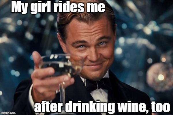 Leonardo Dicaprio Cheers Meme | My girl rides me after drinking wine, too | image tagged in memes,leonardo dicaprio cheers | made w/ Imgflip meme maker