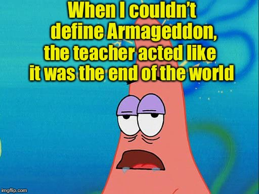 Bad Pun Patrick | When I couldn't define Armageddon, the teacher acted like it was the end of the world | image tagged in dumb patrick star,memes,funny memes,bad pun,puns,patrick | made w/ Imgflip meme maker