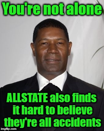 Allstate Ad - that can't be good | You're not alone ALLSTATE also finds it hard to believe they're all accidents | image tagged in allstate ad - that can't be good | made w/ Imgflip meme maker