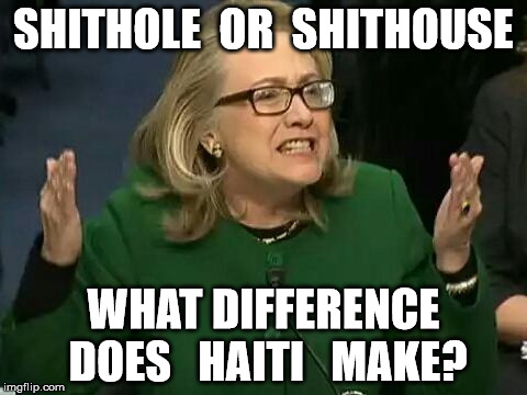 hillary what difference does it make | SHITHOLE  OR  SHITHOUSE WHAT DIFFERENCE DOES   HAITI   MAKE? | image tagged in hillary what difference does it make | made w/ Imgflip meme maker