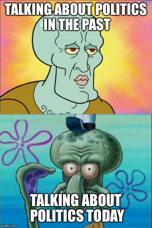 handsome squidward | TALKING ABOUT POLITICS IN THE PAST TALKING ABOUT POLITICS TODAY | image tagged in handsome squidward | made w/ Imgflip meme maker