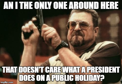 Am I The Only One Around Here Meme | AN I THE ONLY ONE AROUND HERE THAT DOESN'T CARE WHAT A PRESIDENT DOES ON A PUBLIC HOLIDAY? | image tagged in memes,am i the only one around here,AdviceAnimals | made w/ Imgflip meme maker