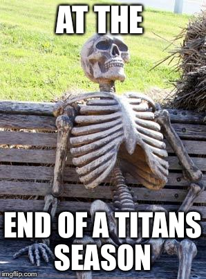 Waiting Skeleton Meme | AT THE END OF A TITANS SEASON | image tagged in memes,waiting skeleton | made w/ Imgflip meme maker