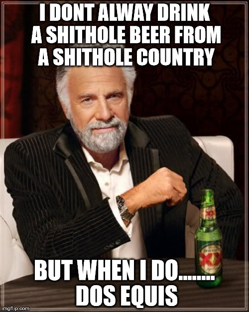 The Most Interesting Man In The World Meme | I DONT ALWAY DRINK A SHITHOLE BEER FROM A SHITHOLE COUNTRY BUT WHEN I DO........ DOS EQUIS | image tagged in memes,the most interesting man in the world | made w/ Imgflip meme maker