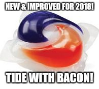 NEW & IMPROVED FOR 2018! TIDE WITH BACON! | image tagged in tide pod | made w/ Imgflip meme maker