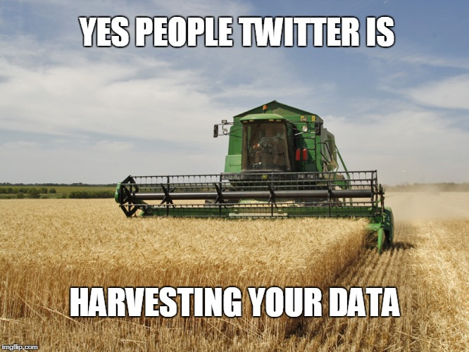 YES PEOPLE TWITTER IS HARVESTING YOUR DATA | image tagged in harvesting | made w/ Imgflip meme maker