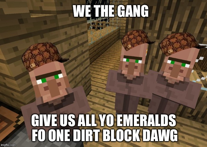 Gang villagers | WE THE GANG GIVE US ALL YO EMERALDS FO ONE DIRT BLOCK DAWG | image tagged in minecraft villagers,scumbag | made w/ Imgflip meme maker