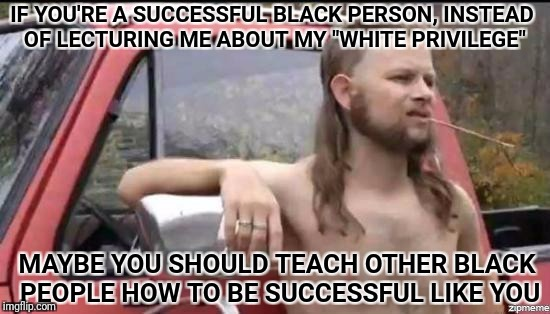 "almost politically correct redneck | IF YOU'RE A SUCCESSFUL BLACK PERSON, INSTEAD OF LECTURING ME ABOUT MY ""WHITE PRIVILEGE"" MAYBE YOU SHOULD TEACH OTHER BLACK PEOPLE HOW TO BE  