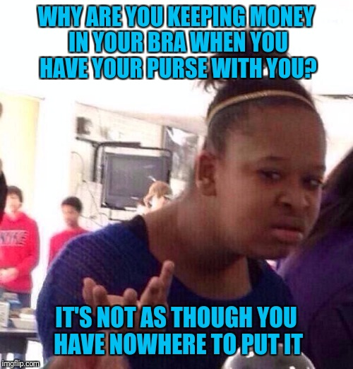 Black Girl Wat Meme | WHY ARE YOU KEEPING MONEY IN YOUR BRA WHEN YOU HAVE YOUR PURSE WITH YOU? IT'S NOT AS THOUGH YOU HAVE NOWHERE TO PUT IT | image tagged in memes,black girl wat | made w/ Imgflip meme maker