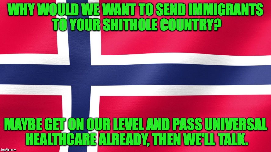 Norway snaps back | WHY WOULD WE WANT TO SEND IMMIGRANTS TO YOUR SHITHOLE COUNTRY? MAYBE GET ON OUR LEVEL AND PASS UNIVERSAL HEALTHCARE ALREADY, THEN WE'LL TALK | image tagged in norway,shithole,donald trump,immigration | made w/ Imgflip meme maker