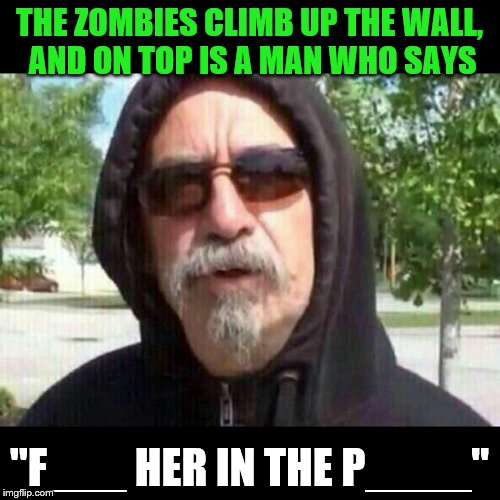 "THE ZOMBIES CLIMB UP THE WALL, AND ON TOP IS A MAN WHO SAYS ""F___ HER IN THE P____"" 