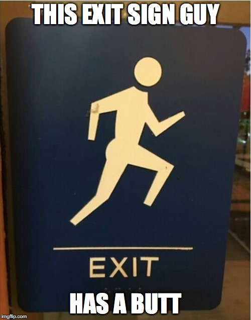 Creative drawing  | THIS EXIT SIGN GUY HAS A BUTT | image tagged in memes,funny memes,funny,too funny,funny picture,signs | made w/ Imgflip meme maker