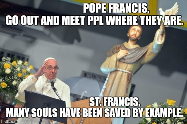 Be that example. | POPE FRANCIS, GO OUT AND MEET PPL WHERE THEY ARE. ST. FRANCIS, MANY SOULS HAVE BEEN SAVED BY EXAMPLE. | image tagged in god,jesus christ,holyspirit,catholicism,holy bible | made w/ Imgflip meme maker