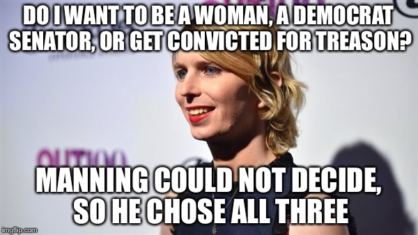 Manning Democrat senator woman man treason convicted |  DO I WANT TO BE A WOMAN, A DEMOCRAT SENATOR, OR GET CONVICTED FOR TREASON? MANNING COULD NOT DECIDE, SO HE CHOSE ALL THREE | image tagged in manning,treason,democrat,senators,convict | made w/ Imgflip meme maker