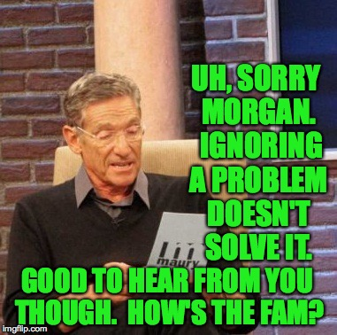 Maury Lie Detector Meme | UH, SORRY MORGAN.  IGNORING A PROBLEM DOESN'T SOLVE IT. GOOD TO HEAR FROM YOU THOUGH.  HOW'S THE FAM? | image tagged in memes,maury lie detector | made w/ Imgflip meme maker
