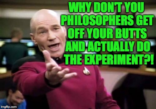Picard Wtf Meme | WHY DON'T YOU PHILOSOPHERS GET OFF YOUR BUTTS AND ACTUALLY DO THE EXPERIMENT?! | image tagged in memes,picard wtf | made w/ Imgflip meme maker