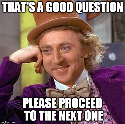 Creepy Condescending Wonka Meme | THAT'S A GOOD QUESTION PLEASE PROCEED TO THE NEXT ONE | image tagged in memes,creepy condescending wonka | made w/ Imgflip meme maker