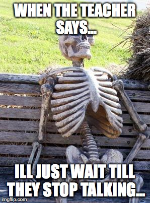 Go wait! | WHEN THE TEACHER SAYS... ILL JUST WAIT TILL THEY STOP TALKING... | image tagged in memes,waiting skeleton | made w/ Imgflip meme maker