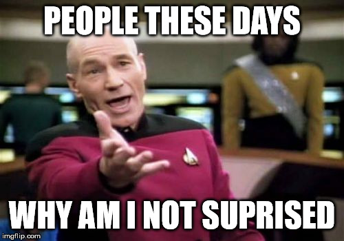 Picard Wtf Meme | PEOPLE THESE DAYS WHY AM I NOT SUPRISED | image tagged in memes,picard wtf | made w/ Imgflip meme maker