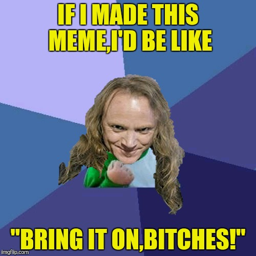"Success PowerMetalhead | IF I MADE THIS MEME,I'D BE LIKE ""BRING IT ON,B**CHES!"" 