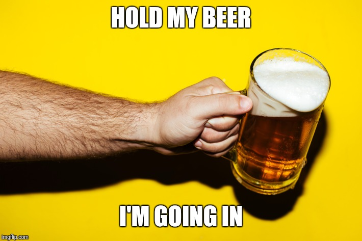 HOLD MY BEER I'M GOING IN | made w/ Imgflip meme maker