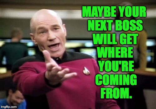 Picard Wtf Meme | MAYBE YOUR NEXT BOSS WILL GET WHERE YOU'RE COMING FROM. | image tagged in memes,picard wtf | made w/ Imgflip meme maker